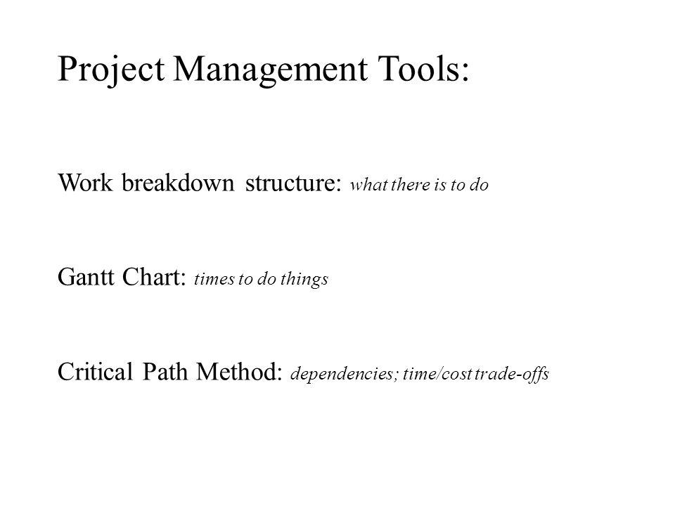 Project Management Tools: Work breakdown structure: what there is to do Gantt Chart: times to do things Critical Path Method: dependencies; time/cost trade-offs