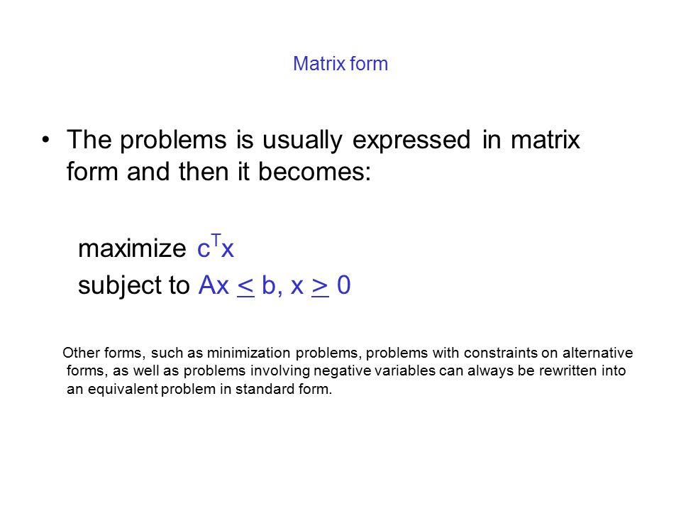 Matrix form The problems is usually expressed in matrix form and then it becomes: maximize c T x subject to Ax 0 Other forms, such as minimization pro