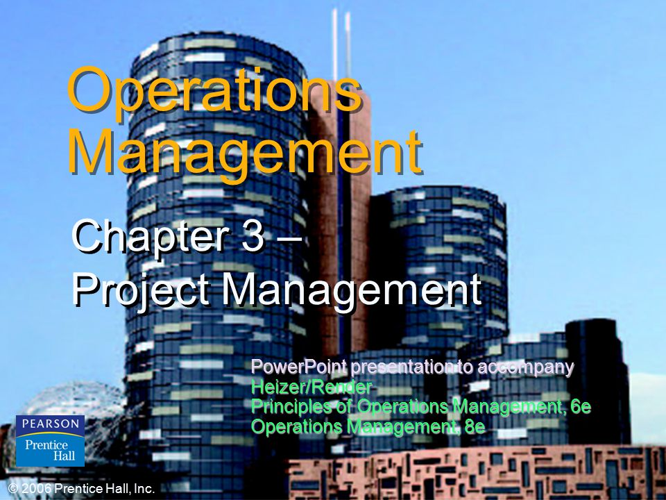 © 2006 Prentice Hall, Inc.3 – 1 Operations Management Chapter 3 – Project Management Chapter 3 – Project Management © 2006 Prentice Hall, Inc.