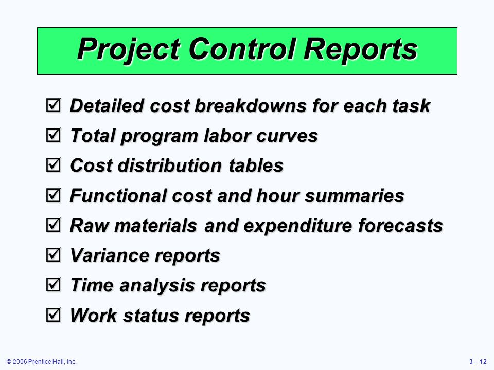 © 2006 Prentice Hall, Inc.3 – 12 Project Control Reports  Detailed cost breakdowns for each task  Total program labor curves  Cost distribution tables  Functional cost and hour summaries  Raw materials and expenditure forecasts  Variance reports  Time analysis reports  Work status reports