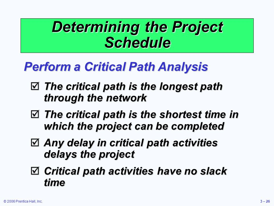 © 2006 Prentice Hall, Inc.3 – 26 Determining the Project Schedule Perform a Critical Path Analysis  The critical path is the longest path through the network  The critical path is the shortest time in which the project can be completed  Any delay in critical path activities delays the project  Critical path activities have no slack time