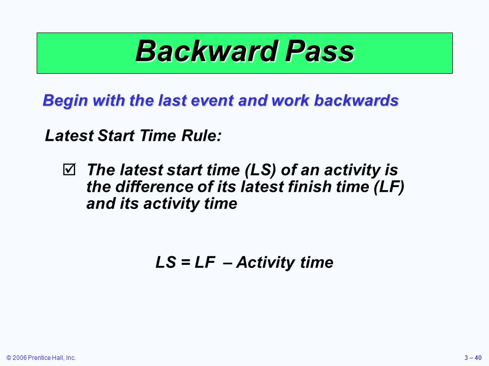 © 2006 Prentice Hall, Inc.3 – 40 Backward Pass Begin with the last event and work backwards Latest Start Time Rule:  The latest start time (LS) of an activity is the difference of its latest finish time (LF) and its activity time LS = LF – Activity time