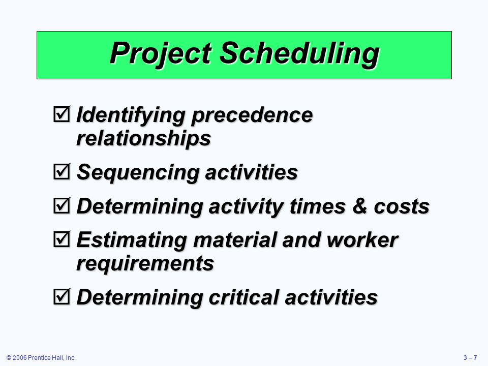© 2006 Prentice Hall, Inc.3 – 7  Identifying precedence relationships  Sequencing activities  Determining activity times & costs  Estimating material and worker requirements  Determining critical activities Project Scheduling