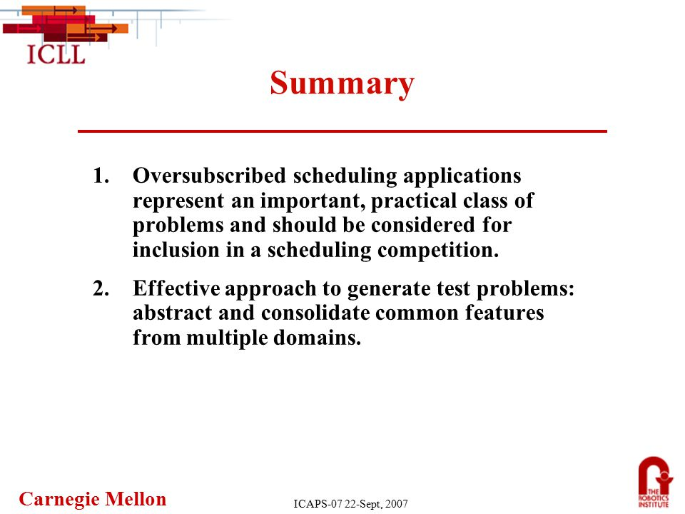 Carnegie Mellon ICAPS-07 22-Sept, 2007 Summary 1.Oversubscribed scheduling applications represent an important, practical class of problems and should be considered for inclusion in a scheduling competition.