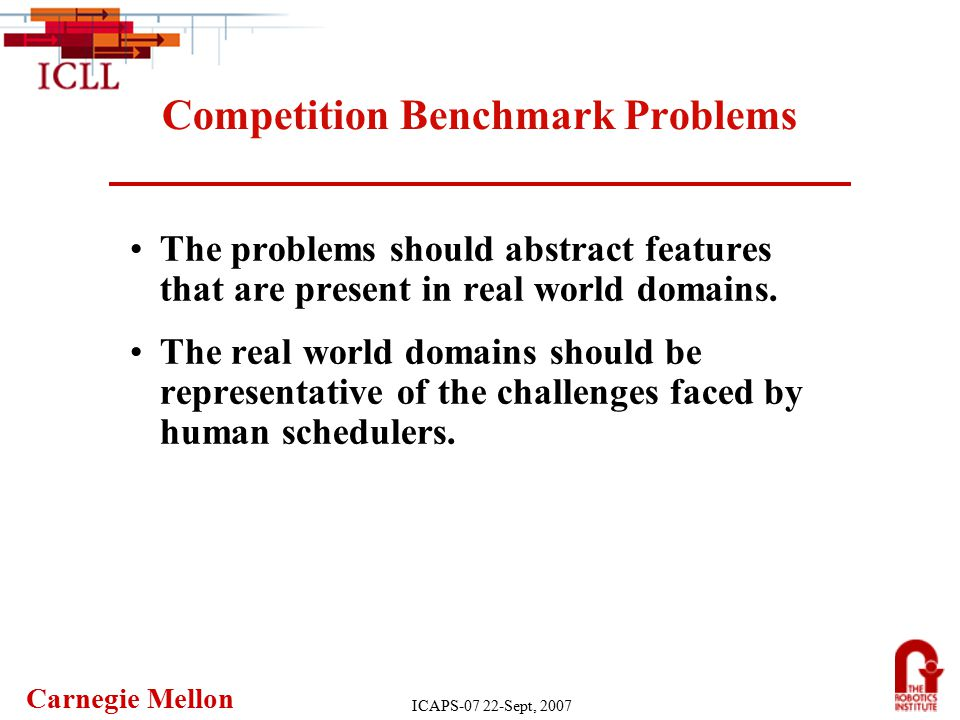 Carnegie Mellon ICAPS-07 22-Sept, 2007 Competition Benchmark Problems The problems should abstract features that are present in real world domains.