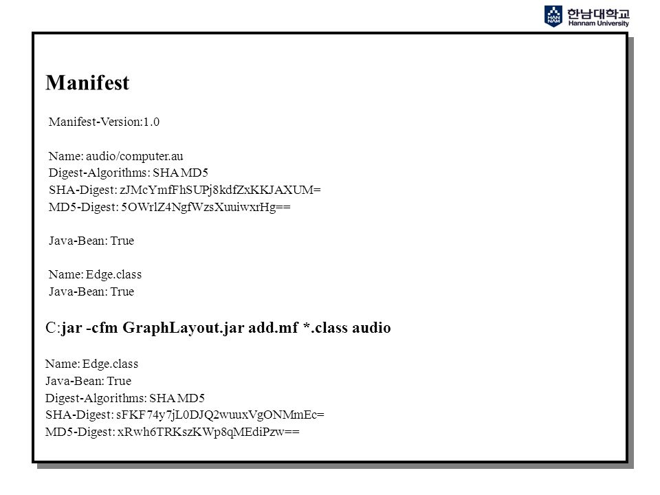 Manifest Manifest-Version:1.0 Name: audio/computer.au Digest-Algorithms: SHA MD5 SHA-Digest: zJMcYmfFhSUPj8kdfZxKKJAXUM= MD5-Digest: 5OWrlZ4NgfWzsXuuiwxrHg== Java-Bean: True Name: Edge.class Java-Bean: True C:jar -cfm GraphLayout.jar add.mf *.class audio Name: Edge.class Java-Bean: True Digest-Algorithms: SHA MD5 SHA-Digest: sFKF74y7jL0DJQ2wuuxVgONMmEc= MD5-Digest: xRwh6TRKszKWp8qMEdiPzw==