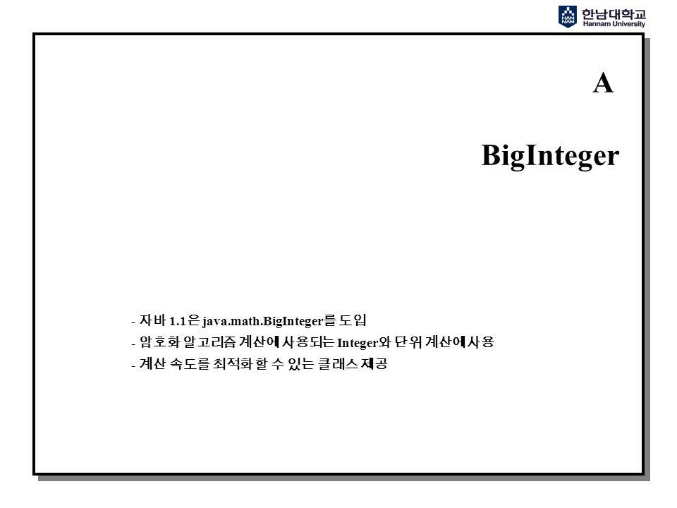A BigInteger - 자바 1.1 은 java.math.BigInteger 를 도입 - 암호화 알고리즘 계산에 사용되는 Integer 와 단위 계산에 사용 - 계산 속도를 최적화 할 수 있는 클래스 제공