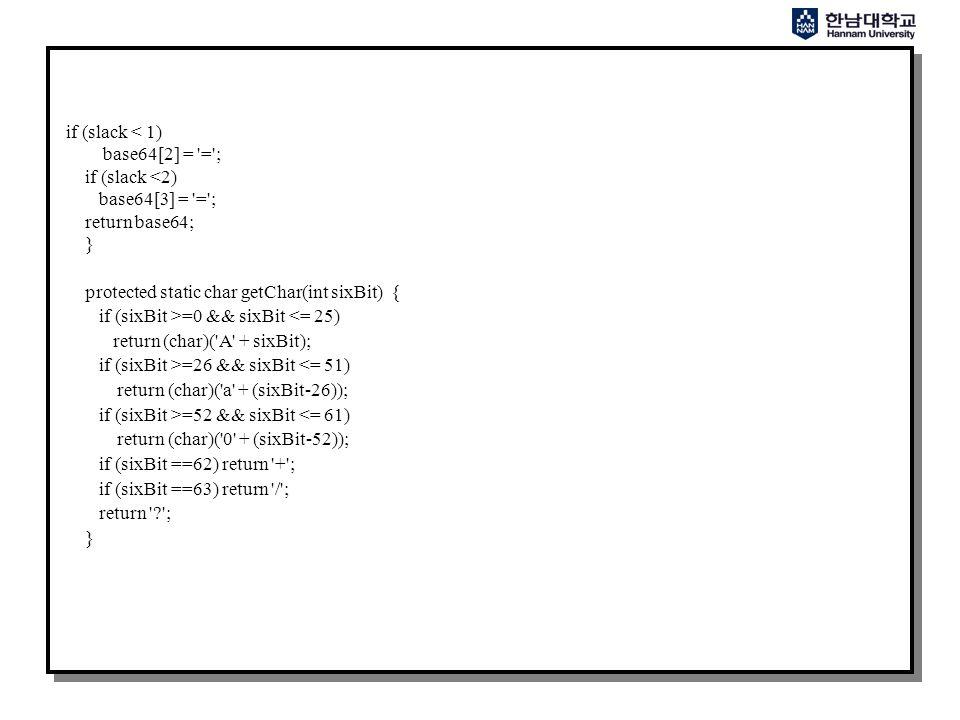 if (slack < 1) base64[2] = = ; if (slack <2) base64[3] = = ; return base64; } protected static char getChar(int sixBit) { if (sixBit >=0 && sixBit <= 25) return (char)( A + sixBit); if (sixBit >=26 && sixBit <= 51) return (char)( a + (sixBit-26)); if (sixBit >=52 && sixBit <= 61) return (char)( 0 + (sixBit-52)); if (sixBit ==62) return + ; if (sixBit ==63) return / ; return ; }