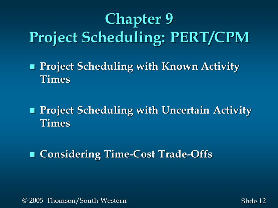 12 Slide © 2005 Thomson/South-Western Chapter 9 Project Scheduling: PERT/CPM n Project Scheduling with Known Activity Times n Project Scheduling with Uncertain Activity Times n Considering Time-Cost Trade-Offs