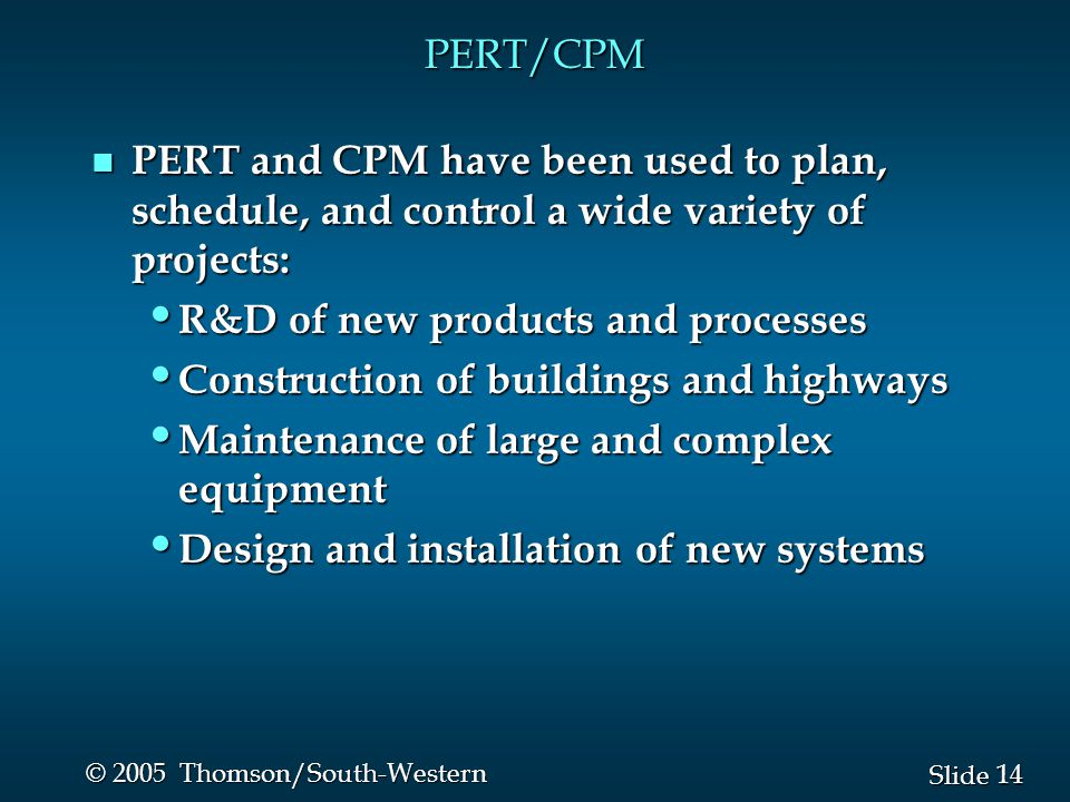 14 Slide © 2005 Thomson/South-Western PERT/CPM n PERT and CPM have been used to plan, schedule, and control a wide variety of projects: R&D of new pro