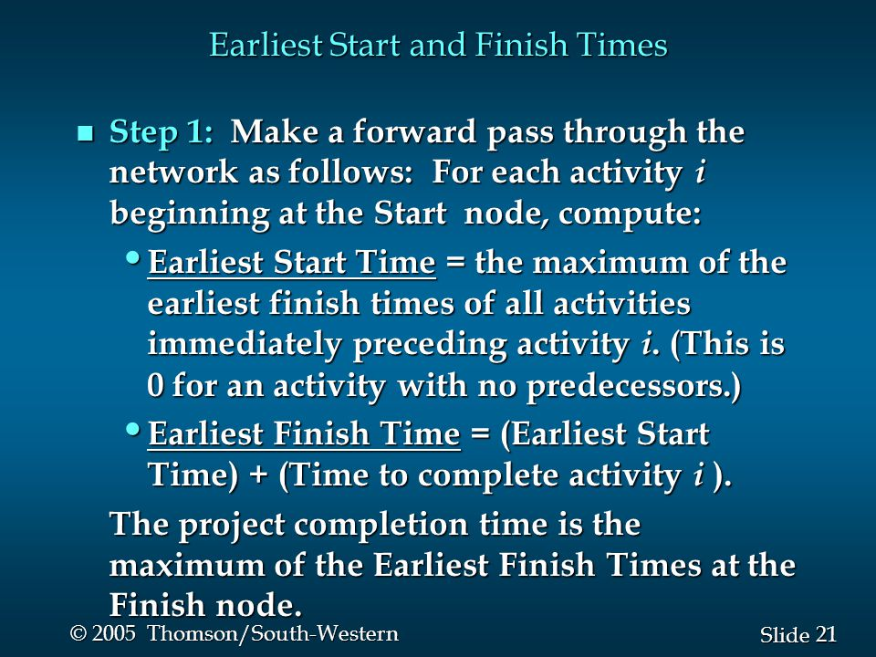 21 Slide © 2005 Thomson/South-Western Earliest Start and Finish Times n Step 1: Make a forward pass through the network as follows: For each activity