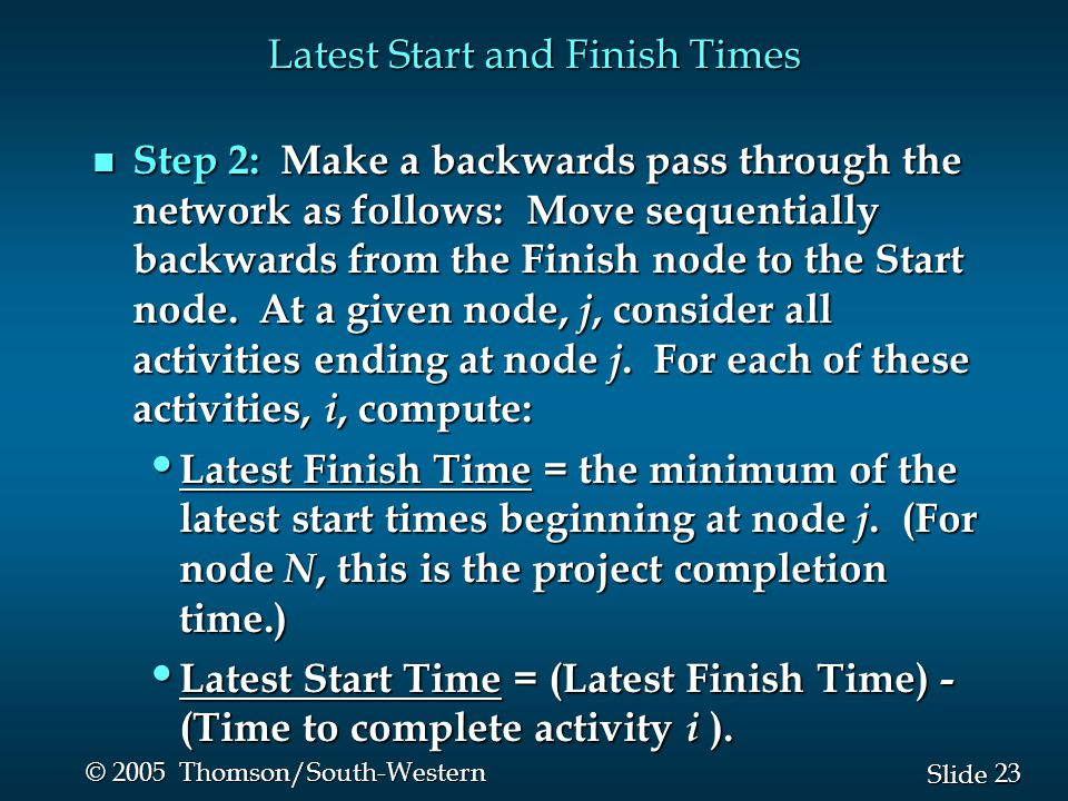 23 Slide © 2005 Thomson/South-Western Latest Start and Finish Times n Step 2: Make a backwards pass through the network as follows: Move sequentially backwards from the Finish node to the Start node.