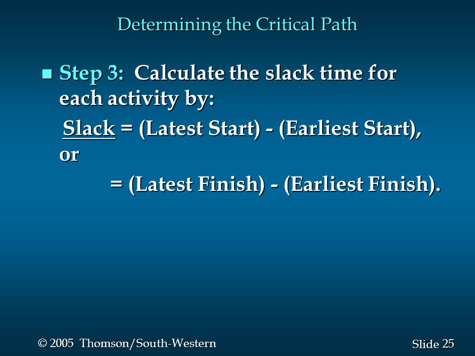 25 Slide © 2005 Thomson/South-Western Determining the Critical Path n Step 3: Calculate the slack time for each activity by: Slack = (Latest Start) - (Earliest Start), or Slack = (Latest Start) - (Earliest Start), or = (Latest Finish) - (Earliest Finish).