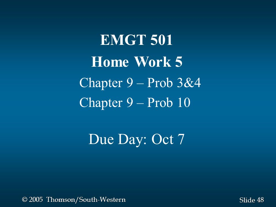 48 Slide © 2005 Thomson/South-Western EMGT 501 Home Work 5 Chapter 9 – Prob 3&4 Chapter 9 – Prob 10 Due Day: Oct 7