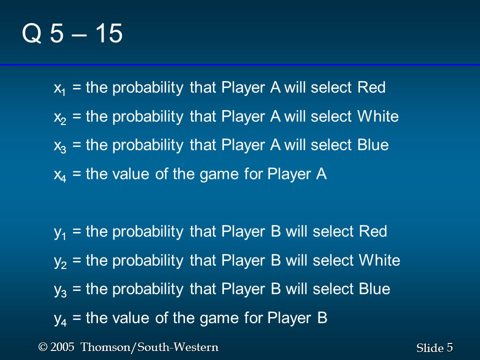 5 5 Slide © 2005 Thomson/South-Western Q 5 – 15 x 1 = the probability that Player A will select Red x 2 = the probability that Player A will select Wh