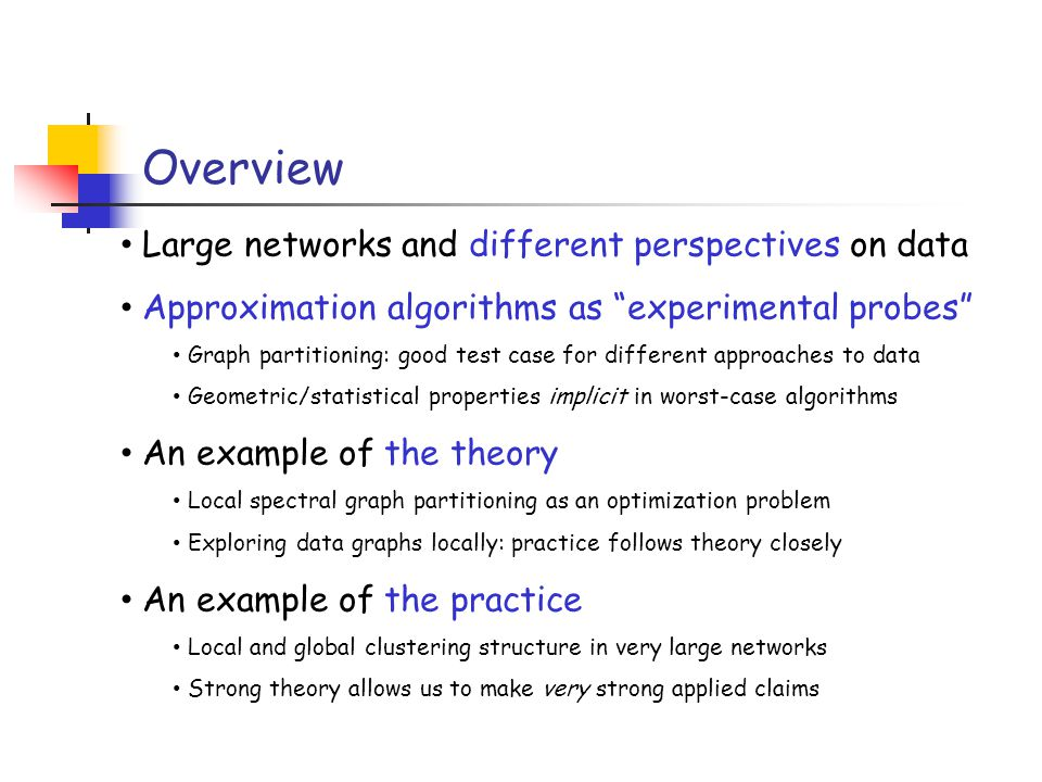 Overview Large networks and different perspectives on data Approximation algorithms as experimental probes Graph partitioning: good test case for different approaches to data Geometric/statistical properties implicit in worst-case algorithms An example of the theory Local spectral graph partitioning as an optimization problem Exploring data graphs locally: practice follows theory closely An example of the practice Local and global clustering structure in very large networks Strong theory allows us to make very strong applied claims