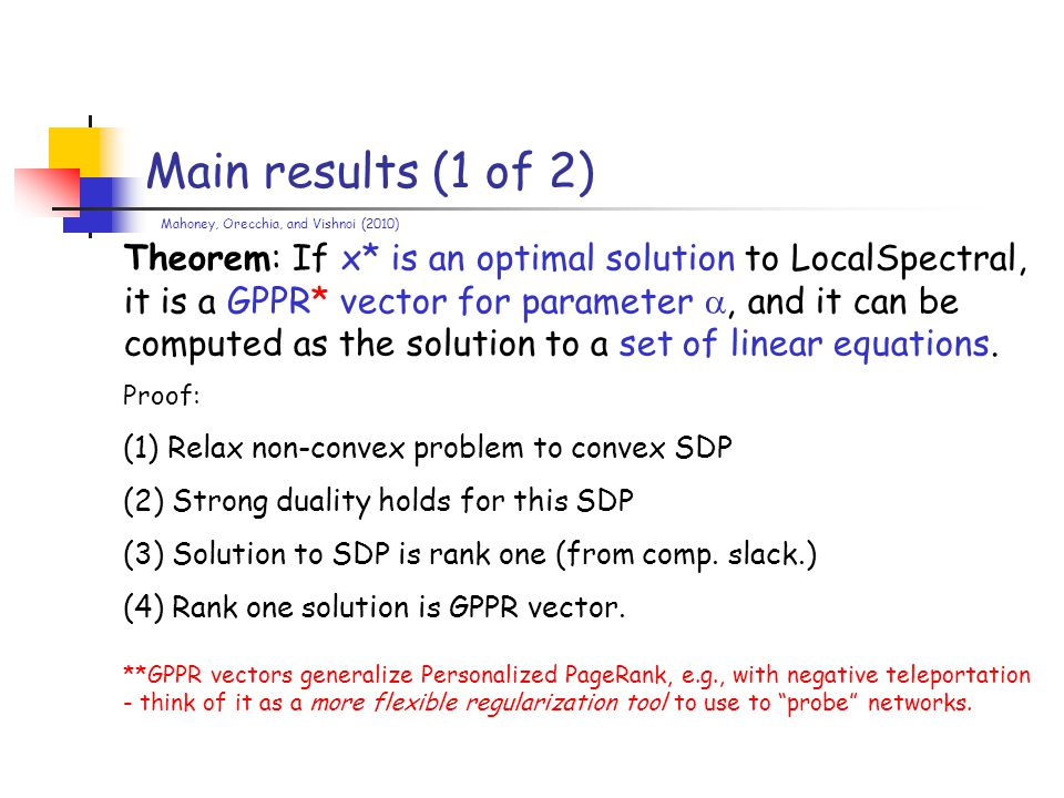 Main results (1 of 2) Theorem: If x* is an optimal solution to LocalSpectral, it is a GPPR* vector for parameter , and it can be computed as the solution to a set of linear equations.