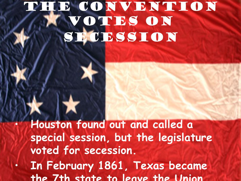 The Convention Votes on Secession Houston found out and called a special session, but the legislature voted for secession. In February 1861, Texas bec