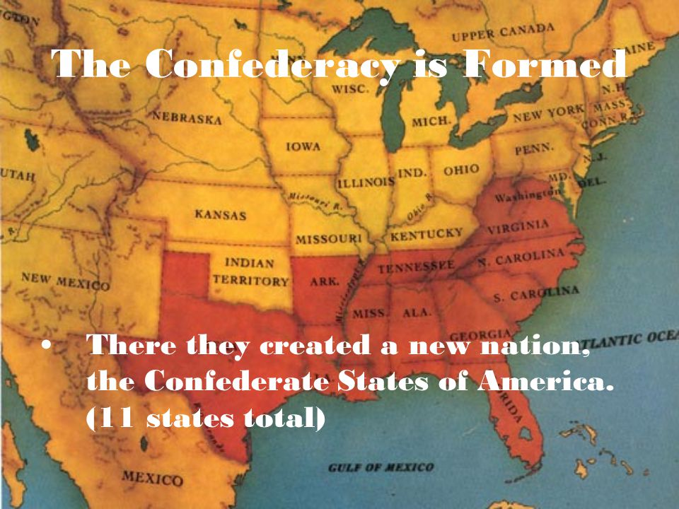 The Confederacy is Formed There they created a new nation, the Confederate States of America. (11 states total)