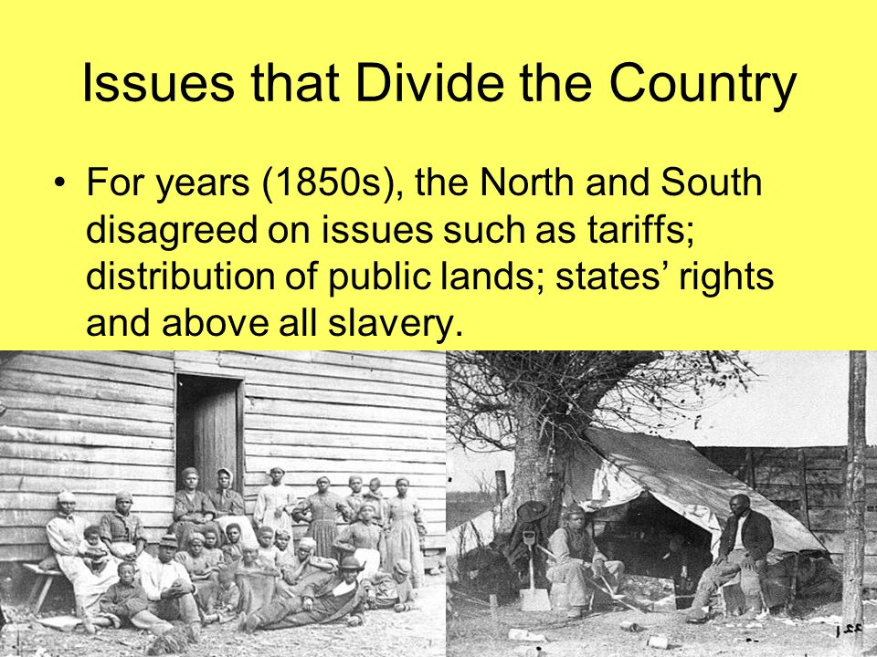 Issues that Divide the Country For years (1850s), the North and South disagreed on issues such as tariffs; distribution of public lands; states' right