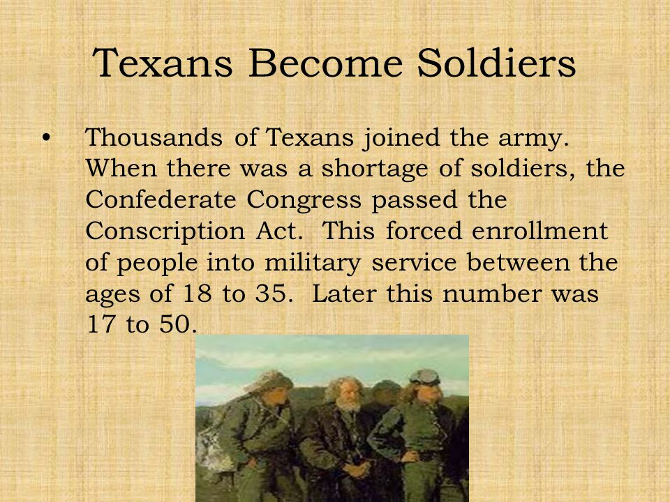 Texans Become Soldiers Thousands of Texans joined the army. When there was a shortage of soldiers, the Confederate Congress passed the Conscription Ac