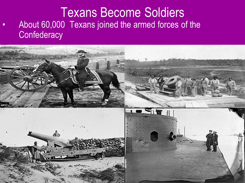 Texans Become Soldiers About 60,000 Texans joined the armed forces of the Confederacy