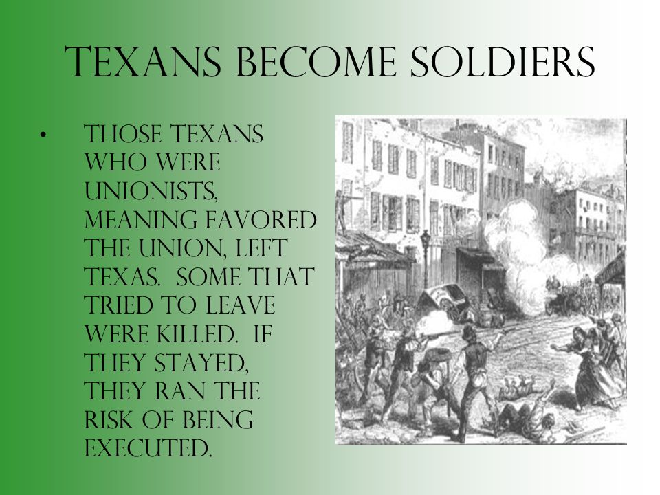 Texans Become Soldiers Those Texans who were Unionists, meaning favored the Union, left Texas. Some that tried to leave were killed. If they stayed, t