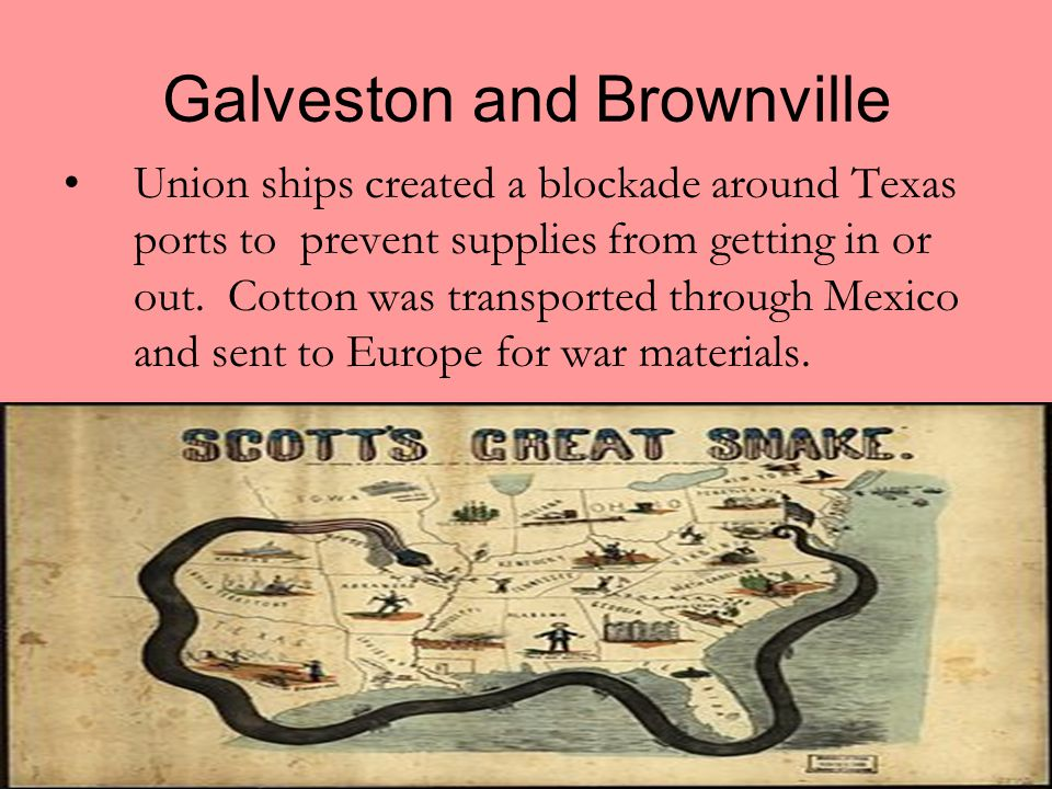 Galveston and Brownville Union ships created a blockade around Texas ports to prevent supplies from getting in or out. Cotton was transported through