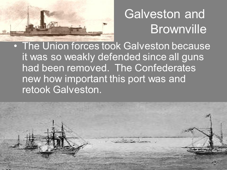 Galveston and Brownville The Union forces took Galveston because it was so weakly defended since all guns had been removed. The Confederates new how i