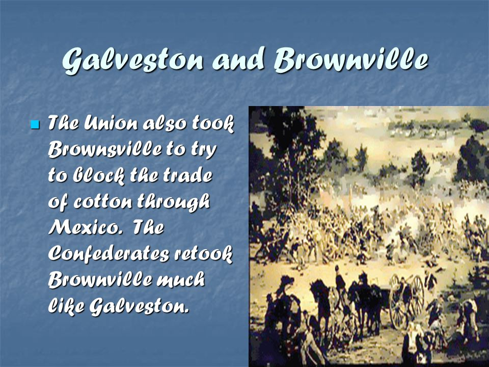 Galveston and Brownville The Union also took Brownsville to try to block the trade of cotton through Mexico. The Confederates retook Brownville much l