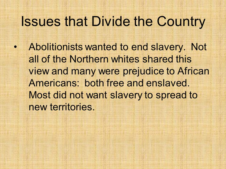 Issues that Divide the Country Abolitionists wanted to end slavery. Not all of the Northern whites shared this view and many were prejudice to African