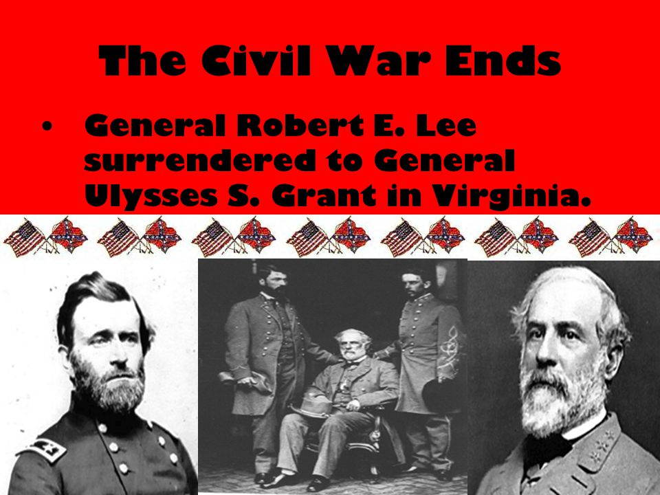The Civil War Ends General Robert E. Lee surrendered to General Ulysses S. Grant in Virginia.