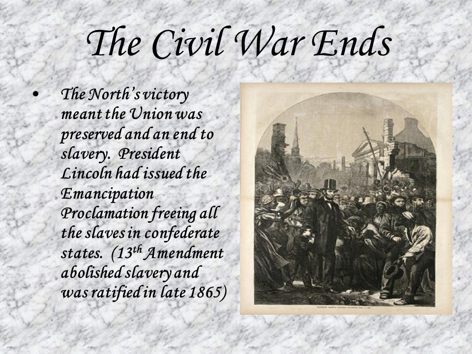 The Civil War Ends The North's victory meant the Union was preserved and an end to slavery. President Lincoln had issued the Emancipation Proclamation