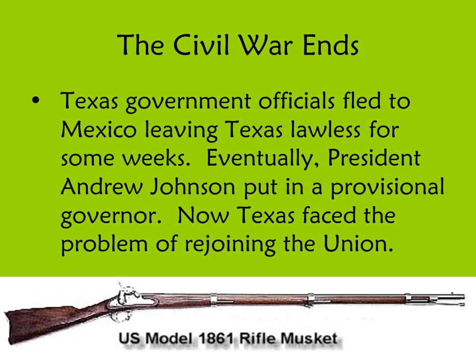 The Civil War Ends Texas government officials fled to Mexico leaving Texas lawless for some weeks. Eventually, President Andrew Johnson put in a provi
