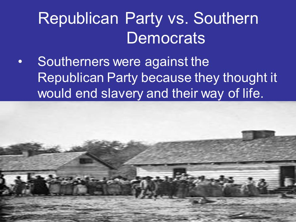 Republican Party vs. Southern Democrats Southerners were against the Republican Party because they thought it would end slavery and their way of life.