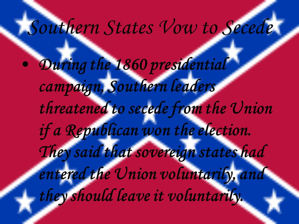 Southern States Vow to Secede During the 1860 presidential campaign, Southern leaders threatened to secede from the Union if a Republican won the elec