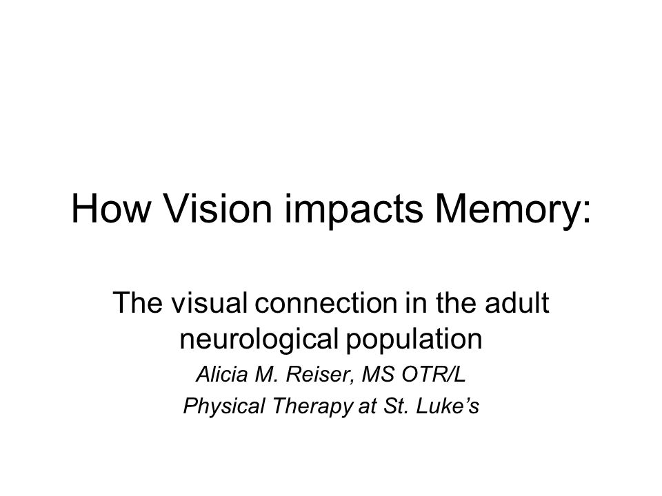 How Vision impacts Memory: The visual connection in the adult neurological population Alicia M.