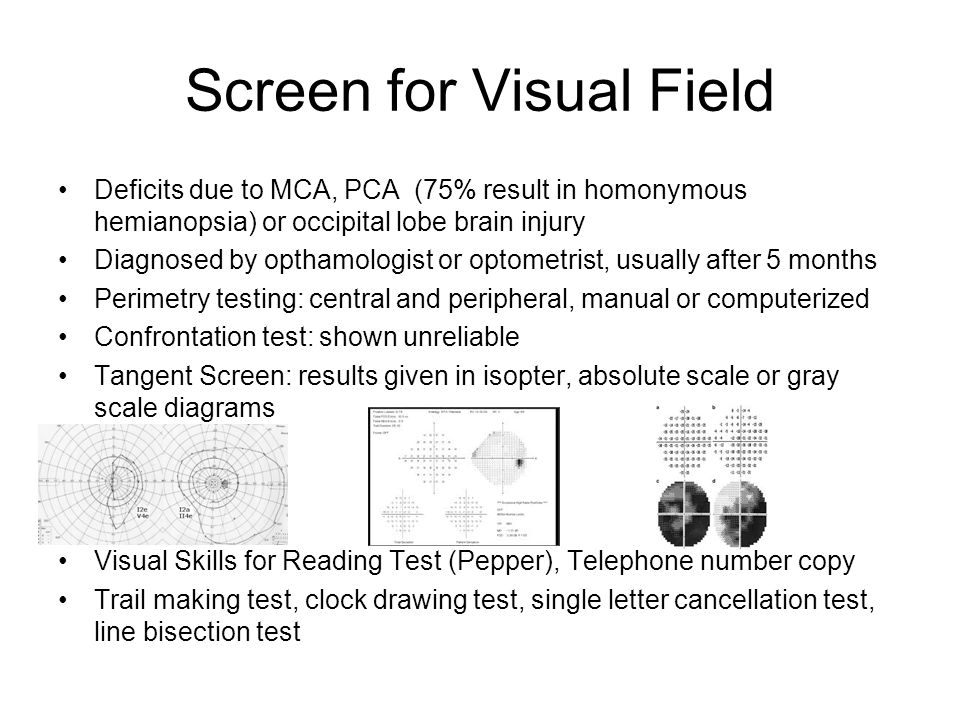 Screen for Visual Field Deficits due to MCA, PCA (75% result in homonymous hemianopsia) or occipital lobe brain injury Diagnosed by opthamologist or optometrist, usually after 5 months Perimetry testing: central and peripheral, manual or computerized Confrontation test: shown unreliable Tangent Screen: results given in isopter, absolute scale or gray scale diagrams Visual Skills for Reading Test (Pepper), Telephone number copy Trail making test, clock drawing test, single letter cancellation test, line bisection test