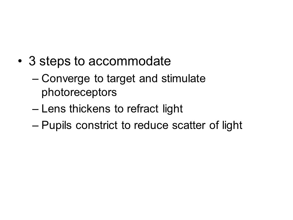 3 steps to accommodate –Converge to target and stimulate photoreceptors –Lens thickens to refract light –Pupils constrict to reduce scatter of light