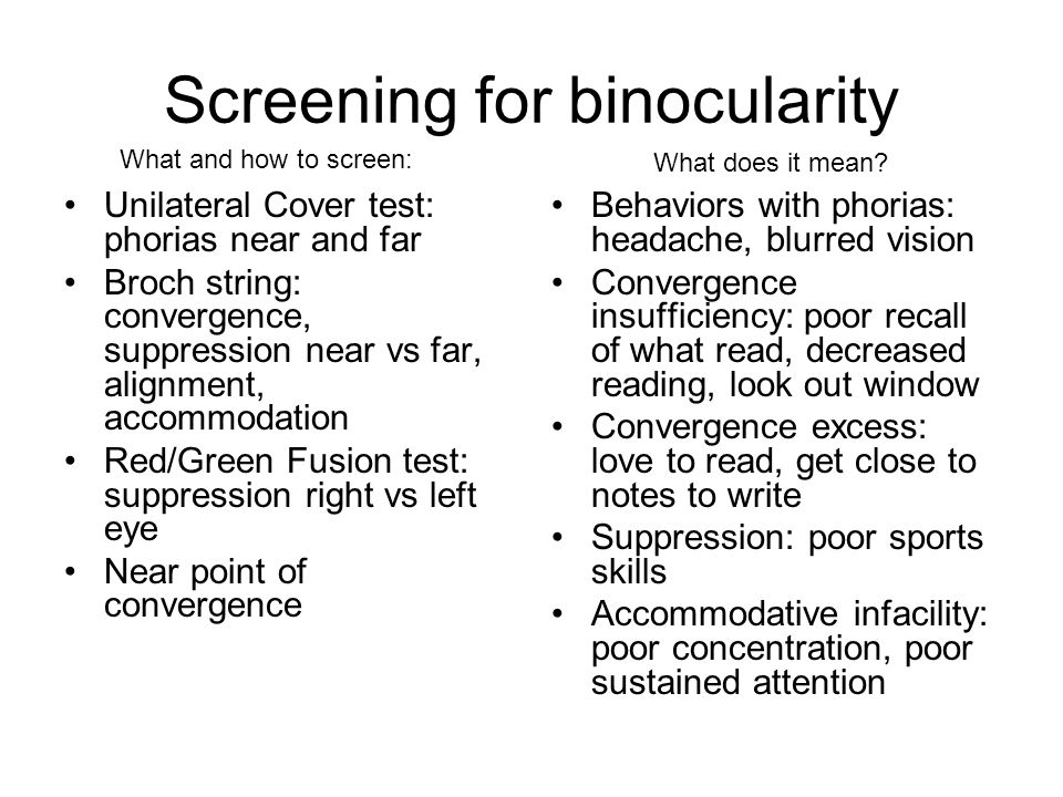 Screening for binocularity Unilateral Cover test: phorias near and far Broch string: convergence, suppression near vs far, alignment, accommodation Red/Green Fusion test: suppression right vs left eye Near point of convergence Behaviors with phorias: headache, blurred vision Convergence insufficiency: poor recall of what read, decreased reading, look out window Convergence excess: love to read, get close to notes to write Suppression: poor sports skills Accommodative infacility: poor concentration, poor sustained attention What and how to screen: What does it mean?