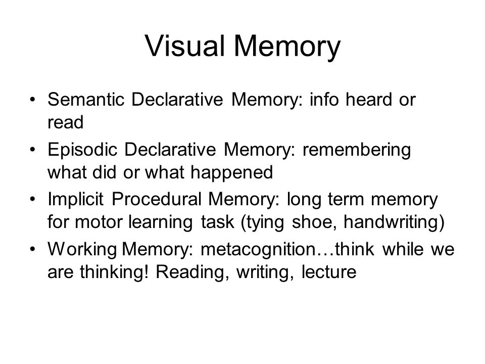 Visual Memory Semantic Declarative Memory: info heard or read Episodic Declarative Memory: remembering what did or what happened Implicit Procedural Memory: long term memory for motor learning task (tying shoe, handwriting) Working Memory: metacognition…think while we are thinking.