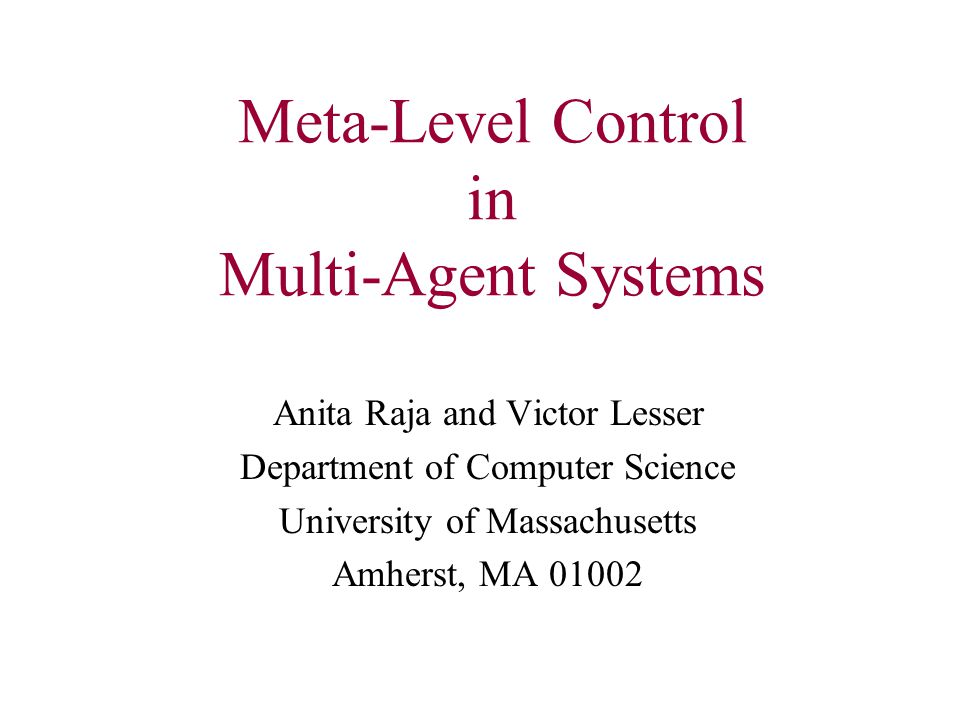 Meta-Level Control in Multi-Agent Systems Anita Raja and Victor Lesser Department of Computer Science University of Massachusetts Amherst, MA 01002