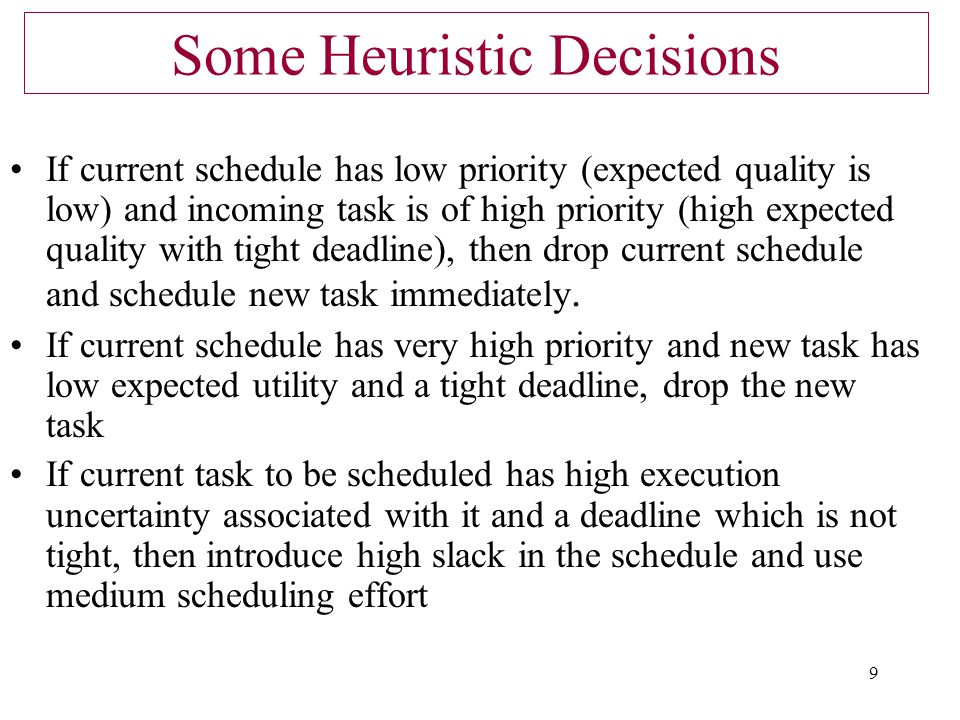 9 Some Heuristic Decisions If current schedule has low priority (expected quality is low) and incoming task is of high priority (high expected quality with tight deadline), then drop current schedule and schedule new task immediately.