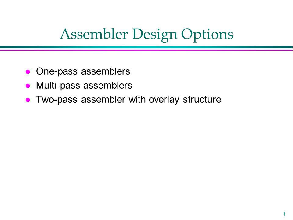1 Assembler Design Options l One-pass assemblers l Multi-pass assemblers l Two-pass assembler with overlay structure
