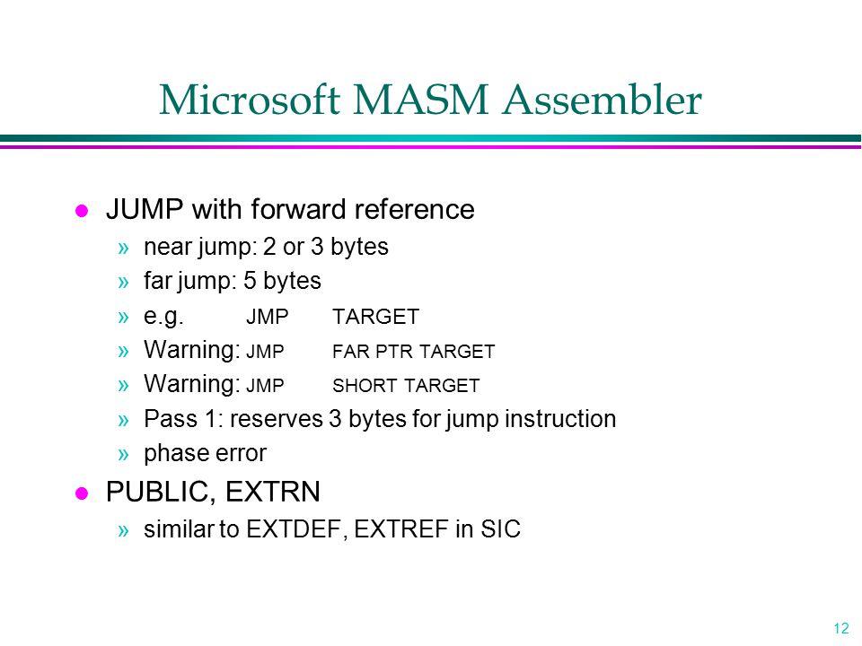12 Microsoft MASM Assembler l JUMP with forward reference »near jump: 2 or 3 bytes »far jump: 5 bytes »e.g. JMPTARGET »Warning: JMPFAR PTR TARGET »War