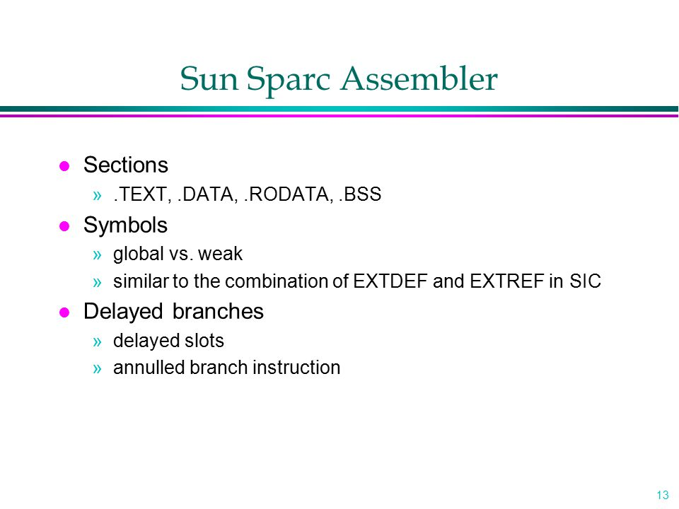 13 Sun Sparc Assembler l Sections ».TEXT,.DATA,.RODATA,.BSS l Symbols »global vs. weak »similar to the combination of EXTDEF and EXTREF in SIC l Delay