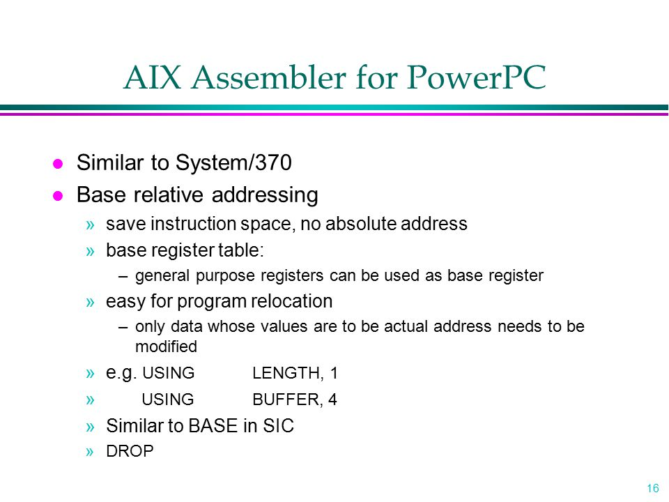 16 AIX Assembler for PowerPC l Similar to System/370 l Base relative addressing »save instruction space, no absolute address »base register table: –ge