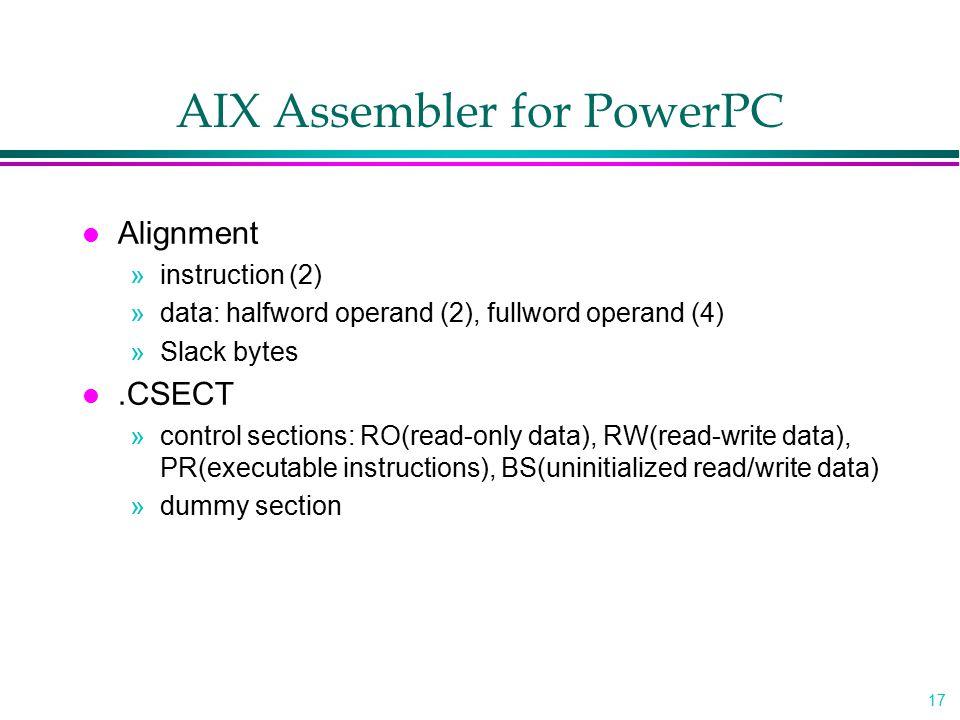 17 AIX Assembler for PowerPC l Alignment »instruction (2) »data: halfword operand (2), fullword operand (4) »Slack bytes l.CSECT »control sections: RO