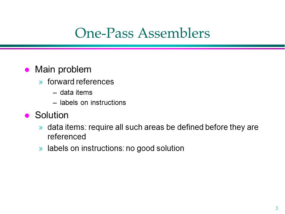 3 One-Pass Assemblers l Main problem »forward references –data items –labels on instructions l Solution »data items: require all such areas be defined