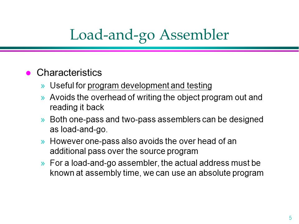 5 Load-and-go Assembler l Characteristics »Useful for program development and testing »Avoids the overhead of writing the object program out and readi